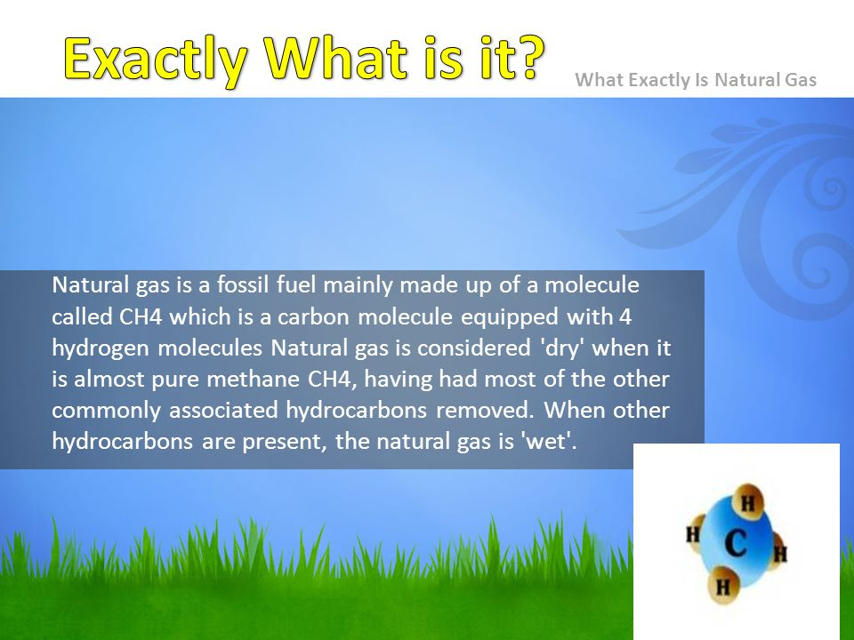 What Exactly Is Natural Gas Natural gas is a fossil fuel mainly made up of a molecule called CH4 which is a carbon molecule equipped with 4 hydrogen molecules Natural gas is considered dry when it is almost pure methane CH4, having had most of the other commonly associated hydrocarbons removed.