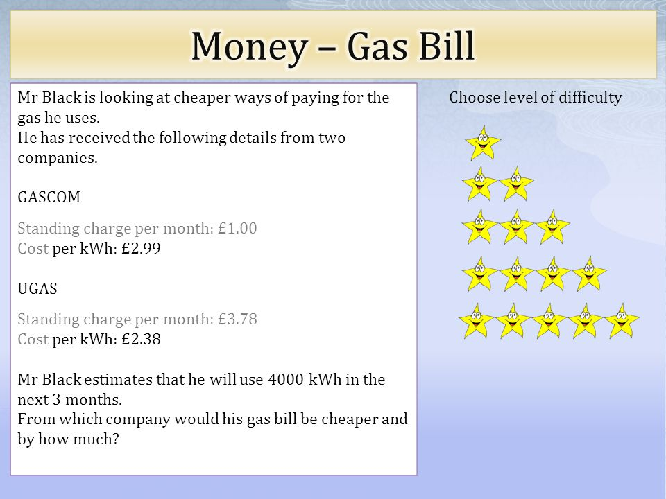 Choose level of difficulty Mr Black is looking at cheaper ways of paying for the gas he uses.