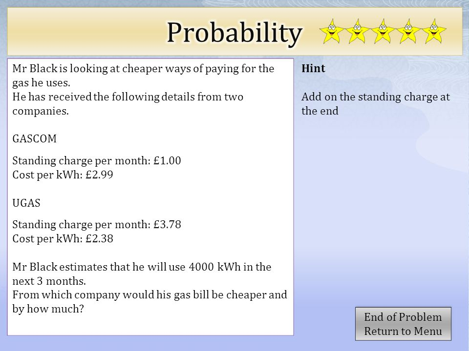 Hint Add on the standing charge at the end Mr Black is looking at cheaper ways of paying for the gas he uses.