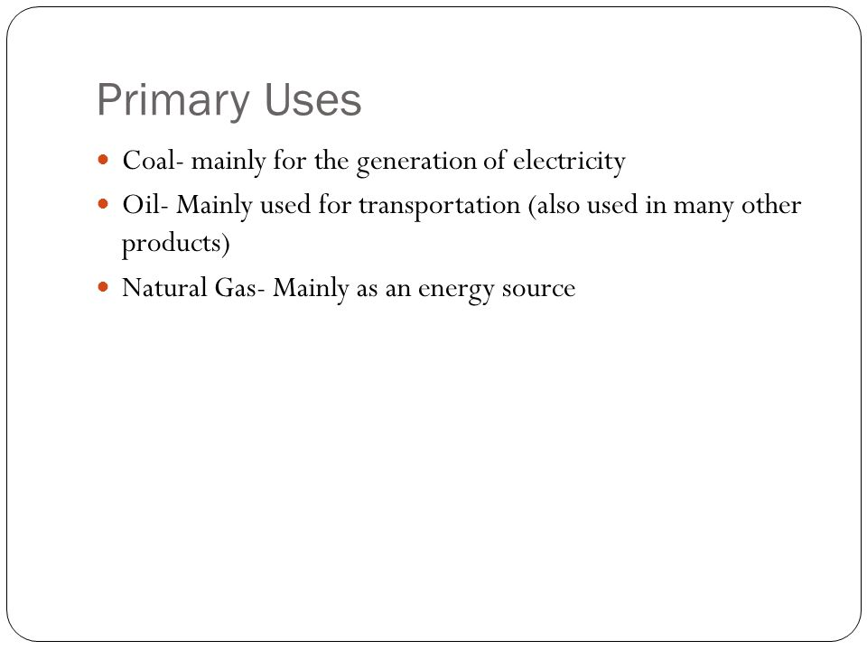 Primary Uses Coal- mainly for the generation of electricity Oil- Mainly used for transportation (also used in many other products) Natural Gas- Mainly as an energy source