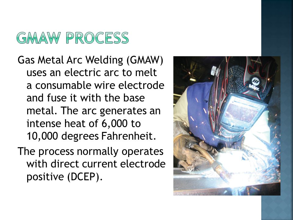 Gas Metal Arc Welding (GMAW) uses an electric arc to melt a consumable wire electrode and fuse it with the base metal.