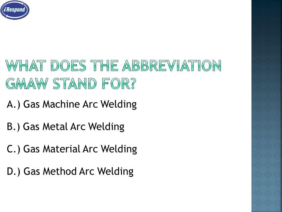 A.) Gas Machine Arc Welding B.) Gas Metal Arc Welding C.) Gas Material Arc Welding D.) Gas Method Arc Welding