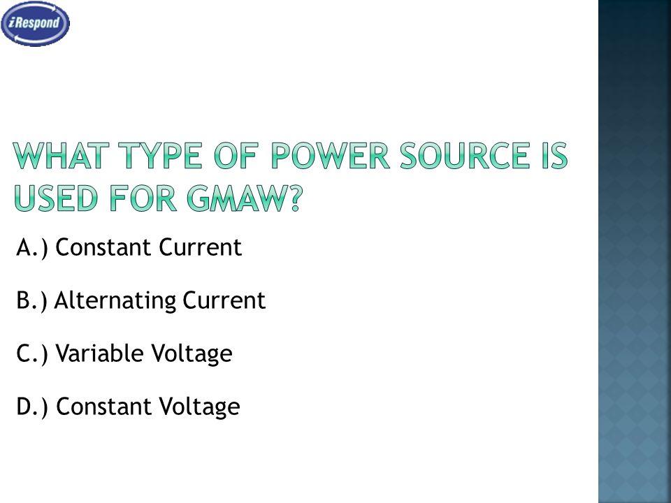A.) Constant Current B.) Alternating Current C.) Variable Voltage D.) Constant Voltage