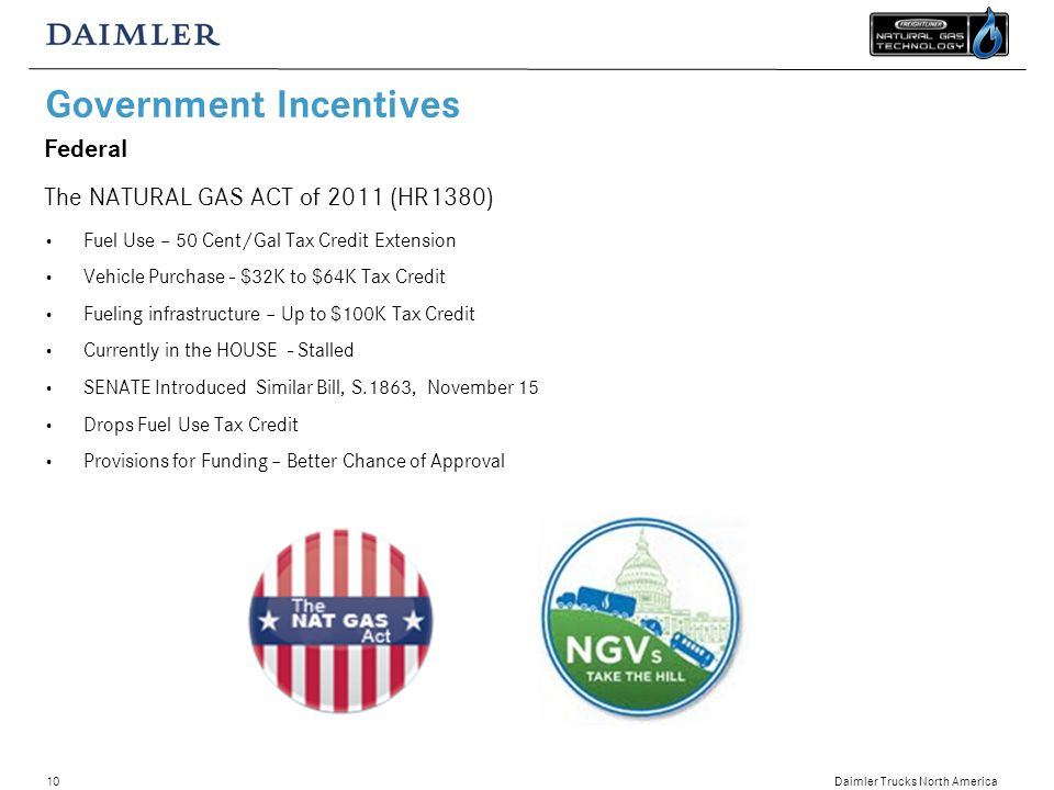 Daimler Trucks North America 10 Government Incentives Federal The NATURAL GAS ACT of 2011 (HR1380) Fuel Use – 50 Cent/Gal Tax Credit Extension Vehicle Purchase - $32K to $64K Tax Credit Fueling infrastructure – Up to $100K Tax Credit Currently in the HOUSE - Stalled SENATE Introduced Similar Bill, S.1863, November 15 Drops Fuel Use Tax Credit Provisions for Funding – Better Chance of Approval