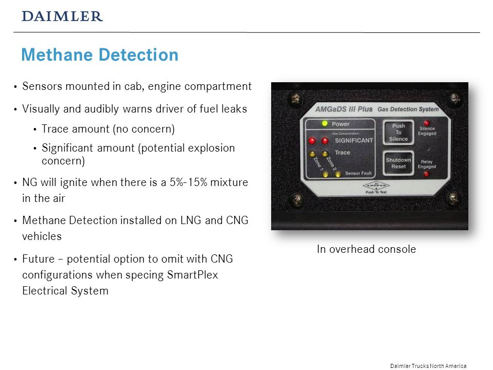 Daimler Trucks North America Methane Detection Sensors mounted in cab, engine compartment Visually and audibly warns driver of fuel leaks Trace amount (no concern) Significant amount (potential explosion concern) NG will ignite when there is a 5%-15% mixture in the air Methane Detection installed on LNG and CNG vehicles Future – potential option to omit with CNG configurations when specing SmartPlex Electrical System In overhead console