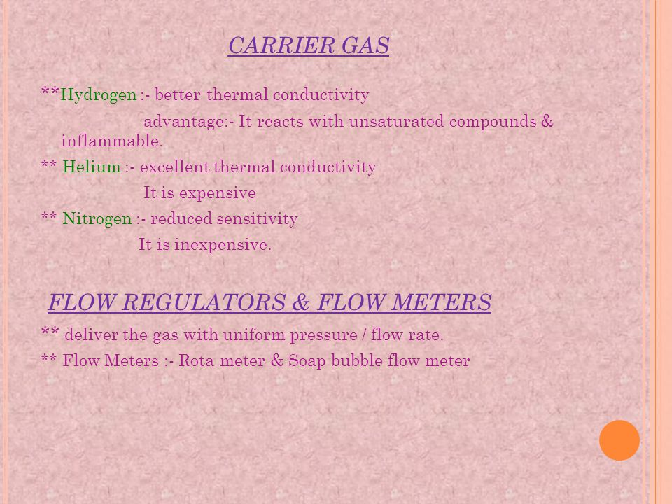 CARRIER GAS ** Hydrogen :- better thermal conductivity advantage:- It reacts with unsaturated compounds & inflammable. ** Helium :- excellent thermal