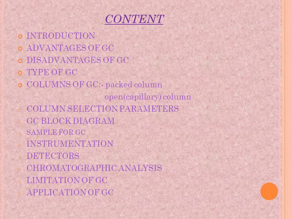 CONTENT INTRODUCTION ADVANTAGES OF GC DISADVANTAGES OF GC TYPE OF GC COLUMNS OF GC:- packed column open(capillary) column o COLUMN SELECTION PARAMETER
