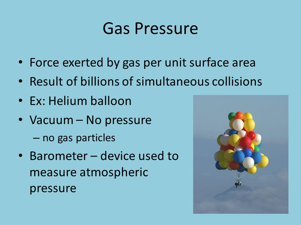 Gas Pressure Force exerted by gas per unit surface area Result of billions of simultaneous collisions Ex: Helium balloon Vacuum – No pressure – no gas
