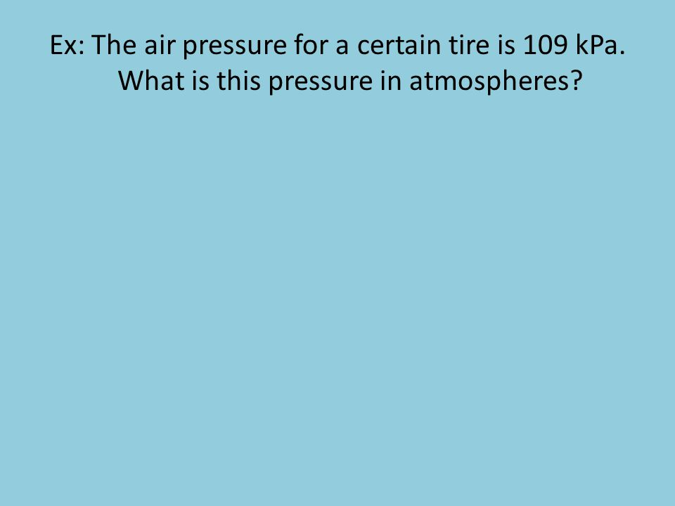 Ex: The air pressure for a certain tire is 109 kPa. What is this pressure in atmospheres?