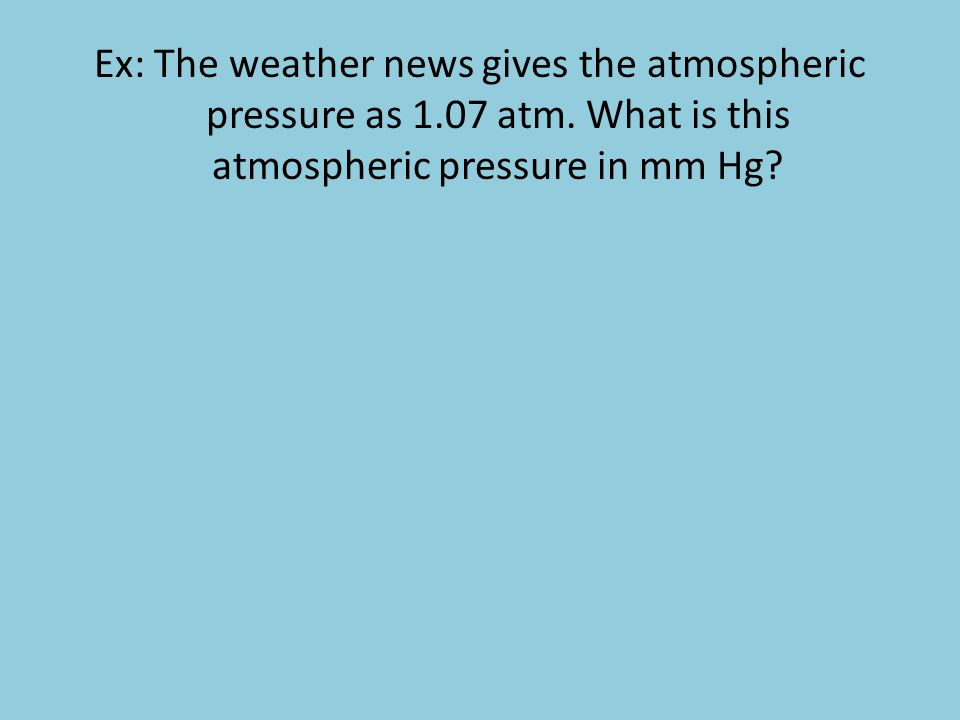 Ex: The weather news gives the atmospheric pressure as 1.07 atm. What is this atmospheric pressure in mm Hg?