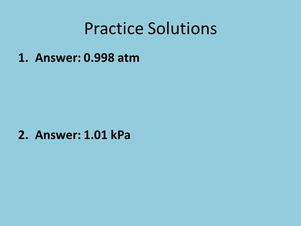 Practice Solutions 1.Answer: 0.998 atm 2.Answer: 1.01 kPa
