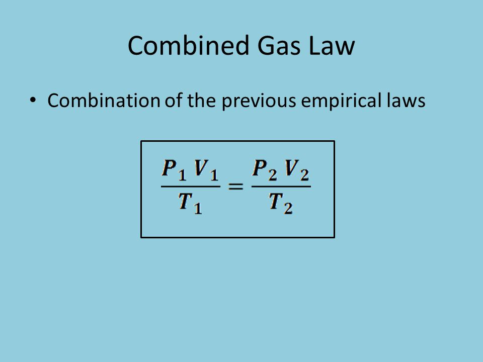 Combined Gas Law Combination of the previous empirical laws
