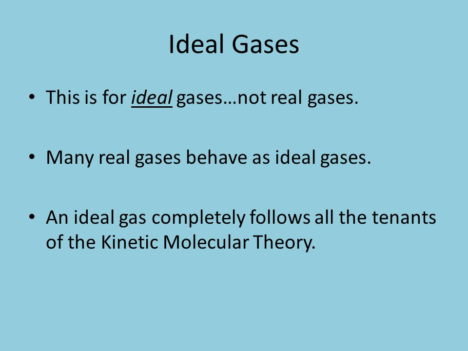 Ideal Gases This is for ideal gases…not real gases. Many real gases behave as ideal gases. An ideal gas completely follows all the tenants of the Kine
