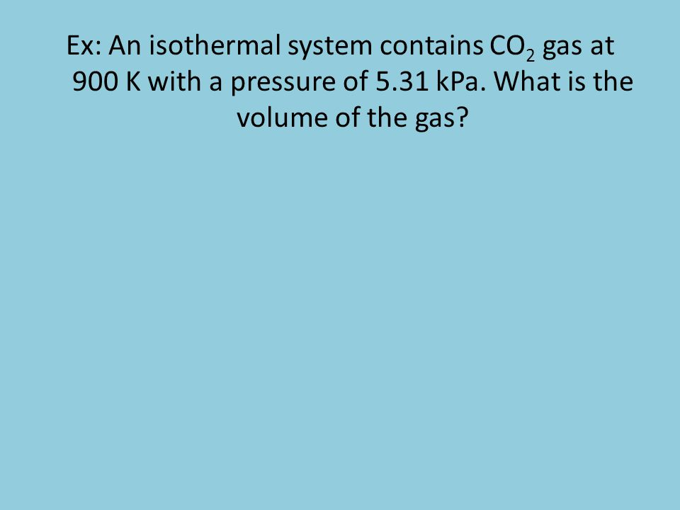 Ex: An isothermal system contains CO 2 gas at 900 K with a pressure of 5.31 kPa. What is the volume of the gas?