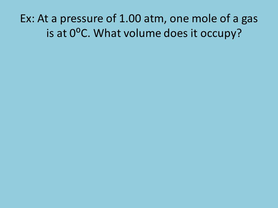 Ex: At a pressure of 1.00 atm, one mole of a gas is at 0C. What volume does it occupy?