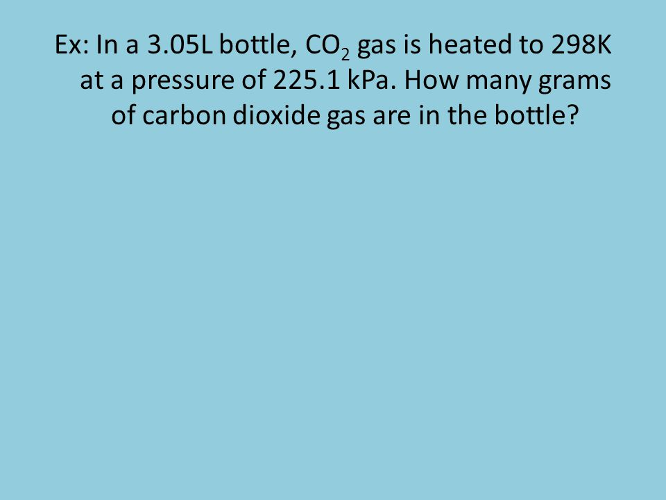 Ex: In a 3.05L bottle, CO 2 gas is heated to 298K at a pressure of 225.1 kPa. How many grams of carbon dioxide gas are in the bottle?