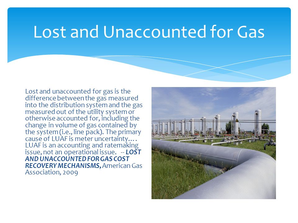 Lost and Unaccounted for Gas Lost and unaccounted for gas is the difference between the gas measured into the distribution system and the gas measured out of the utility system or otherwise accounted for, including the change in volume of gas contained by the system (i.e., line pack).