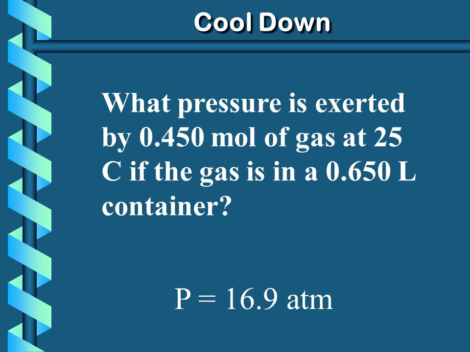 Cool Down What pressure is exerted by 0.450 mol of gas at 25 C if the gas is in a 0.650 L container.