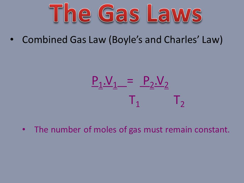 Combined Gas Law (Boyles and Charles Law) P 1.V 1 = P 2.V 2 T 1 T 2 The number of moles of gas must remain constant.
