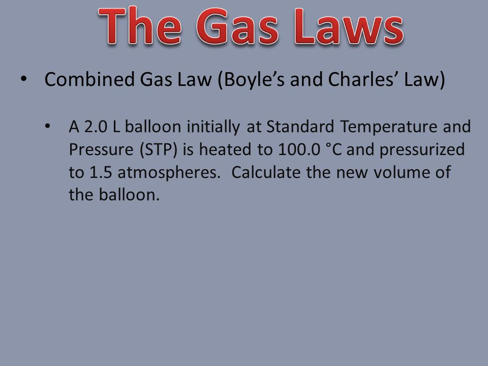 Combined Gas Law (Boyles and Charles Law) A 2.0 L balloon initially at Standard Temperature and Pressure (STP) is heated to 100.0 °C and pressurized to 1.5 atmospheres.