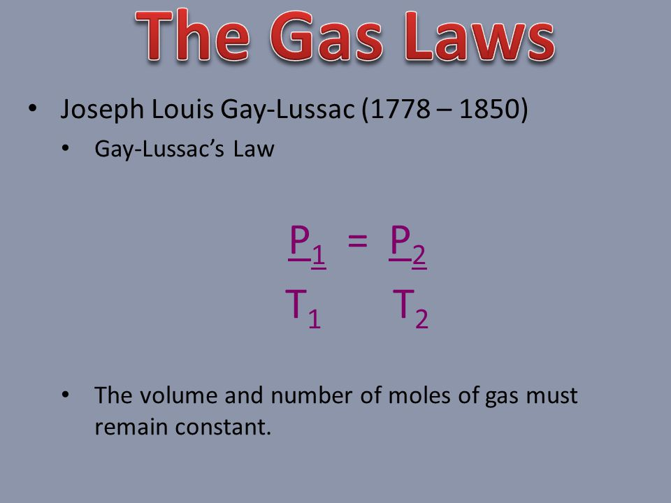 Joseph Louis Gay-Lussac (1778 – 1850) Gay-Lussacs Law P 1 = P 2 T 1 T 2 The volume and number of moles of gas must remain constant.