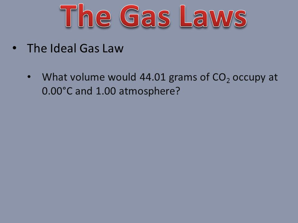 The Ideal Gas Law What volume would 44.01 grams of CO 2 occupy at 0.00°C and 1.00 atmosphere?