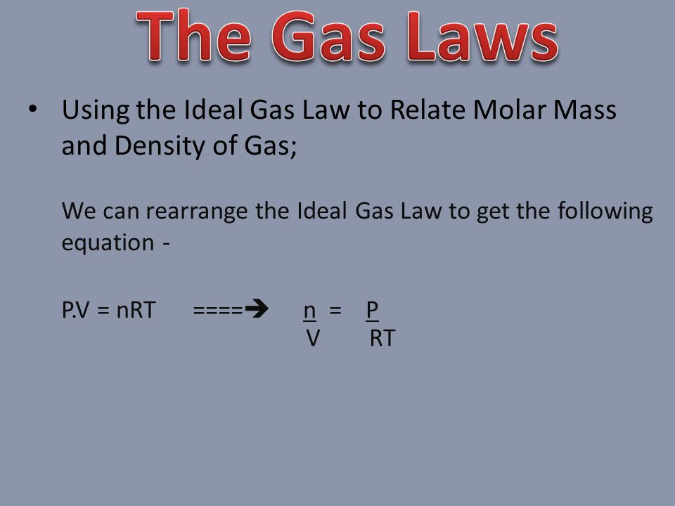 Using the Ideal Gas Law to Relate Molar Mass and Density of Gas; We can rearrange the Ideal Gas Law to get the following equation - P.V = nRT ==== n = P V RT