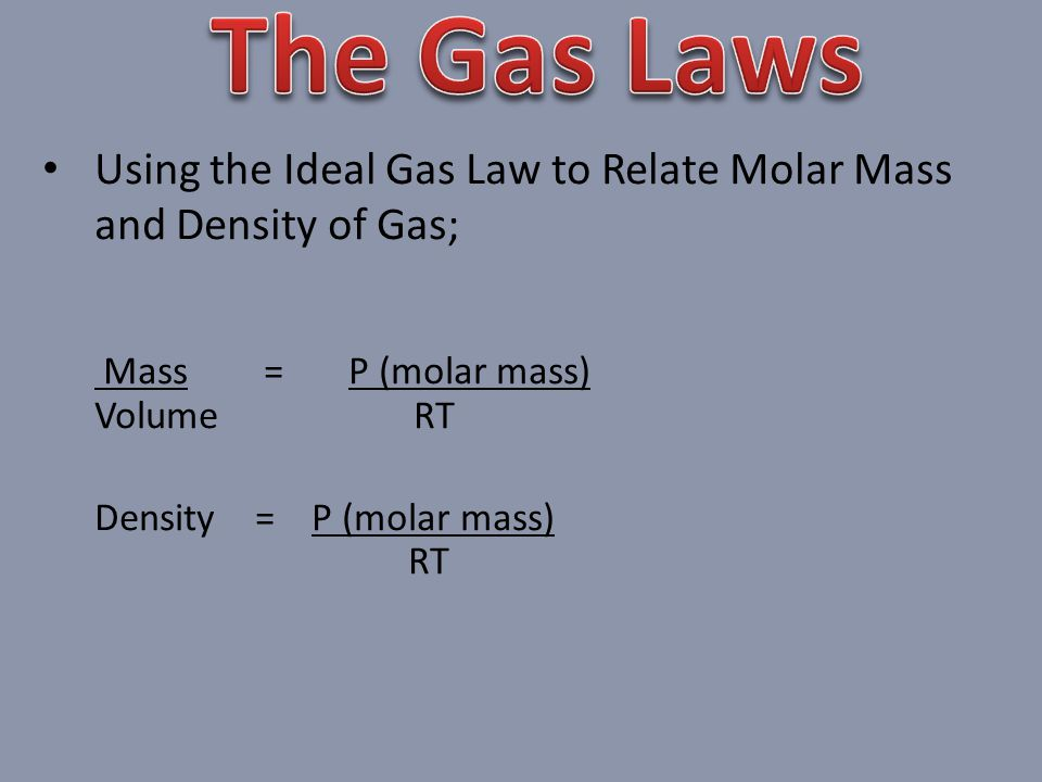 Using the Ideal Gas Law to Relate Molar Mass and Density of Gas; Mass = P (molar mass) Volume RT Density = P (molar mass) RT