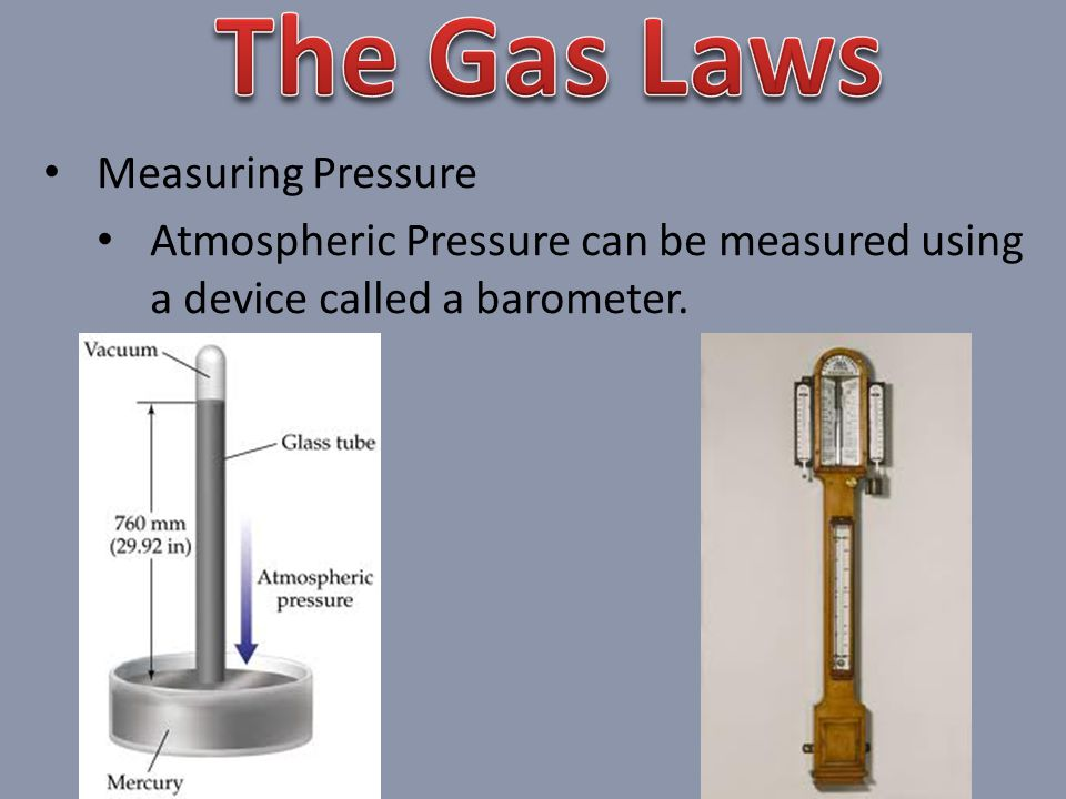 Measuring Pressure Atmospheric Pressure can be measured using a device called a barometer.
