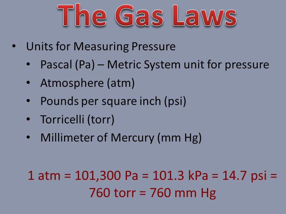 Units for Measuring Pressure Pascal (Pa) – Metric System unit for pressure Atmosphere (atm) Pounds per square inch (psi) Torricelli (torr) Millimeter of Mercury (mm Hg) 1 atm = 101,300 Pa = 101.3 kPa = 14.7 psi = 760 torr = 760 mm Hg