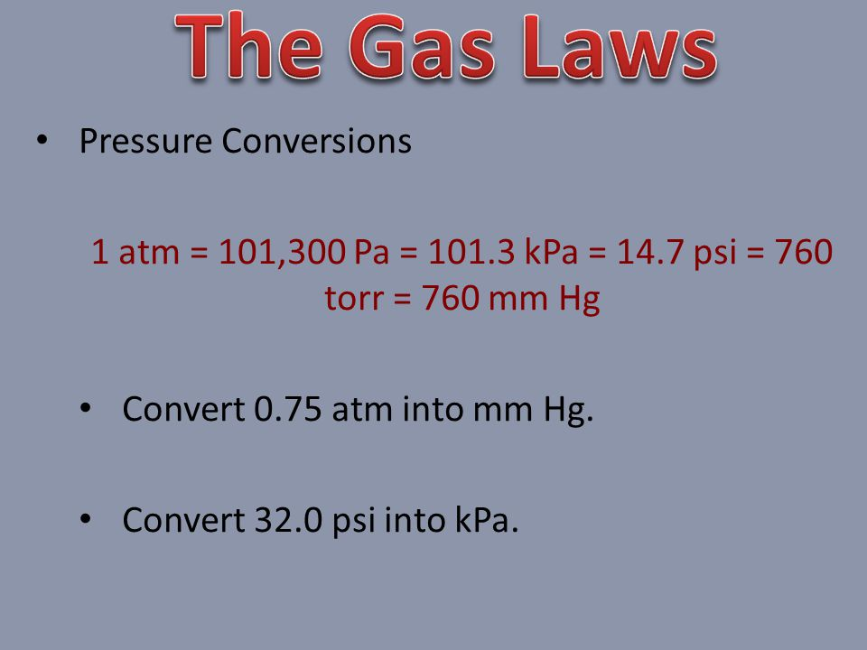 Pressure Conversions 1 atm = 101,300 Pa = 101.3 kPa = 14.7 psi = 760 torr = 760 mm Hg Convert 0.75 atm into mm Hg.