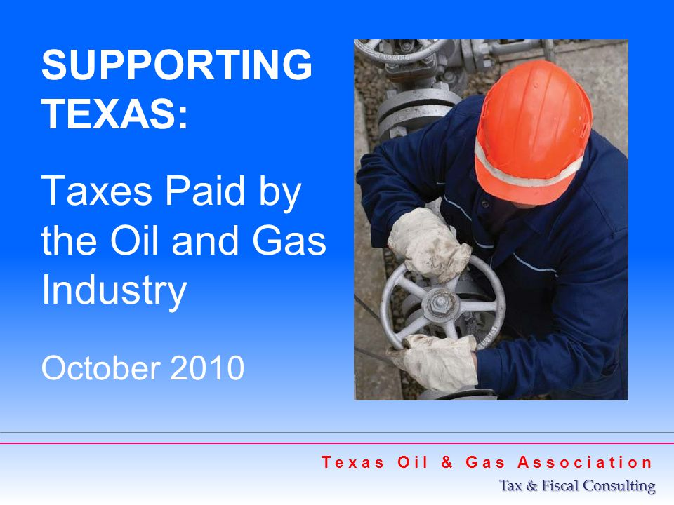 SUPPORTING TEXAS: Taxes Paid by the Oil and Gas Industry October 2010 T e x a s O i l & G a s A s s o c i a t i o n Tax & Fiscal Consulting