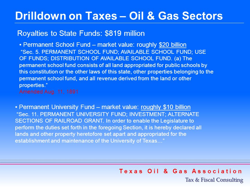Drilldown on Taxes – Oil & Gas Sectors T e x a s O i l & G a s A s s o c i a t i o n Tax & Fiscal Consulting Production, or severance taxes: Rainy Day Fund Three-fourths of collections in excess of 1987 thresholds: Oil threshold: $533 million Gas threshold: $600 million In the current 2010-11 biennium, deposits anticipated: Oil: $520 million Gas threshold: $606 million At the end of the current 2010-11 biennium, Rainy Day Fund balance anticipated: $8.2 billion $8.2 billion