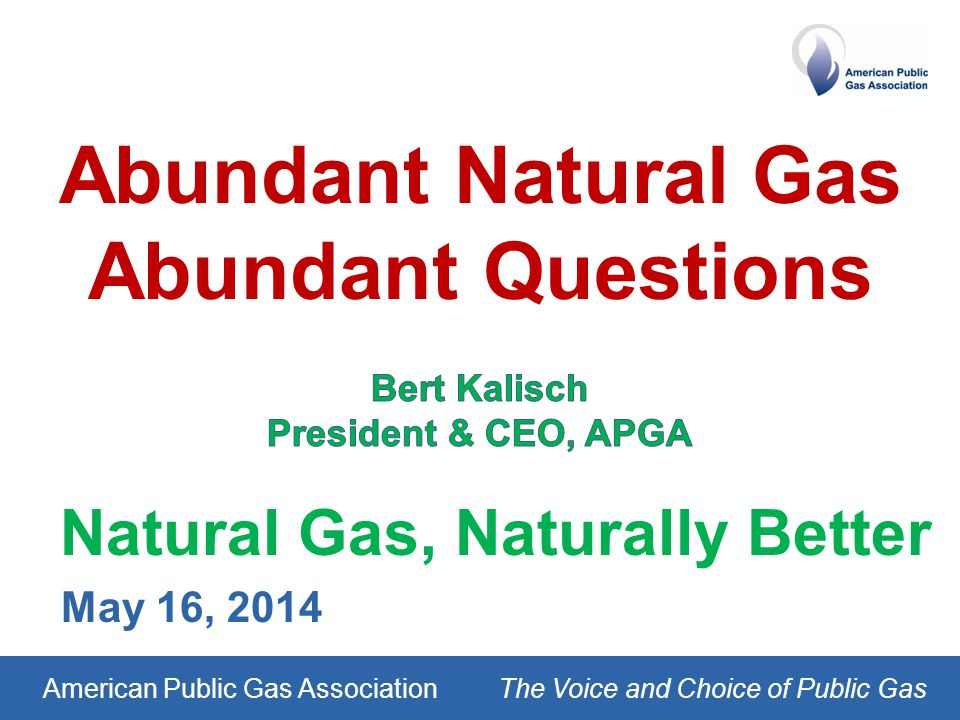 American Public Gas AssociationThe Voice and Choice of Public Gas Natural Gas, Naturally Better May 16, 2014