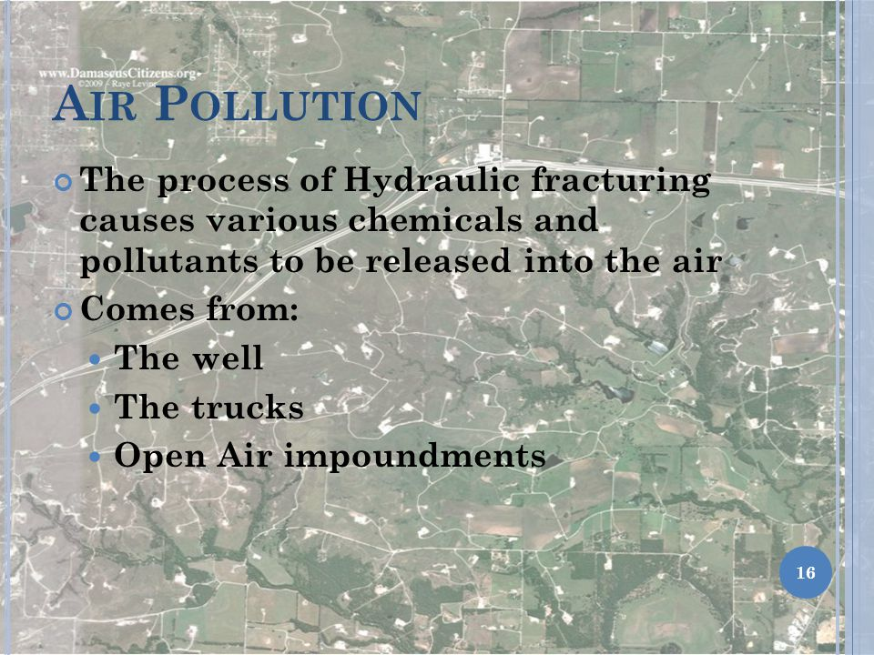 A IR P OLLUTION The process of Hydraulic fracturing causes various chemicals and pollutants to be released into the air Comes from: The well The trucks Open Air impoundments 16