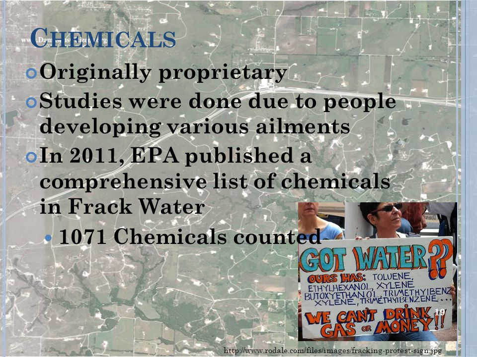 C HEMICALS Originally proprietary Studies were done due to people developing various ailments In 2011, EPA published a comprehensive list of chemicals in Frack Water 1071 Chemicals counted http://www.rodale.com/files/images/fracking-protest-sign.jpg 19
