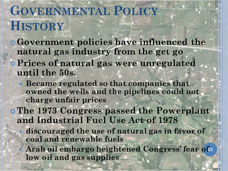 G OVERNMENTAL P OLICY H ISTORY Government policies have influenced the natural gas industry from the get go Prices of natural gas were unregulated until the 50s.