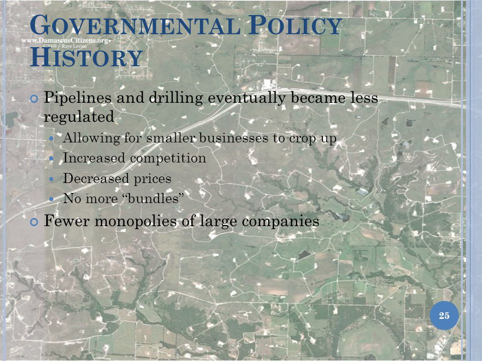 G OVERNMENTAL P OLICY H ISTORY Pipelines and drilling eventually became less regulated Allowing for smaller businesses to crop up Increased competition Decreased prices No more bundles Fewer monopolies of large companies 25