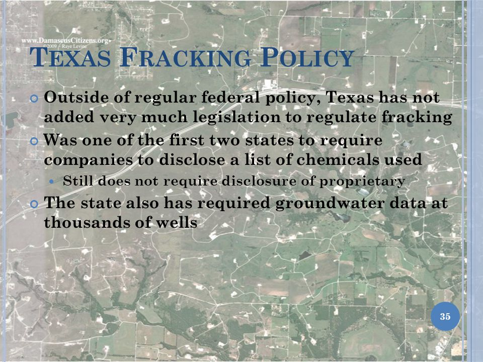 T EXAS F RACKING P OLICY Outside of regular federal policy, Texas has not added very much legislation to regulate fracking Was one of the first two states to require companies to disclose a list of chemicals used Still does not require disclosure of proprietary The state also has required groundwater data at thousands of wells 35