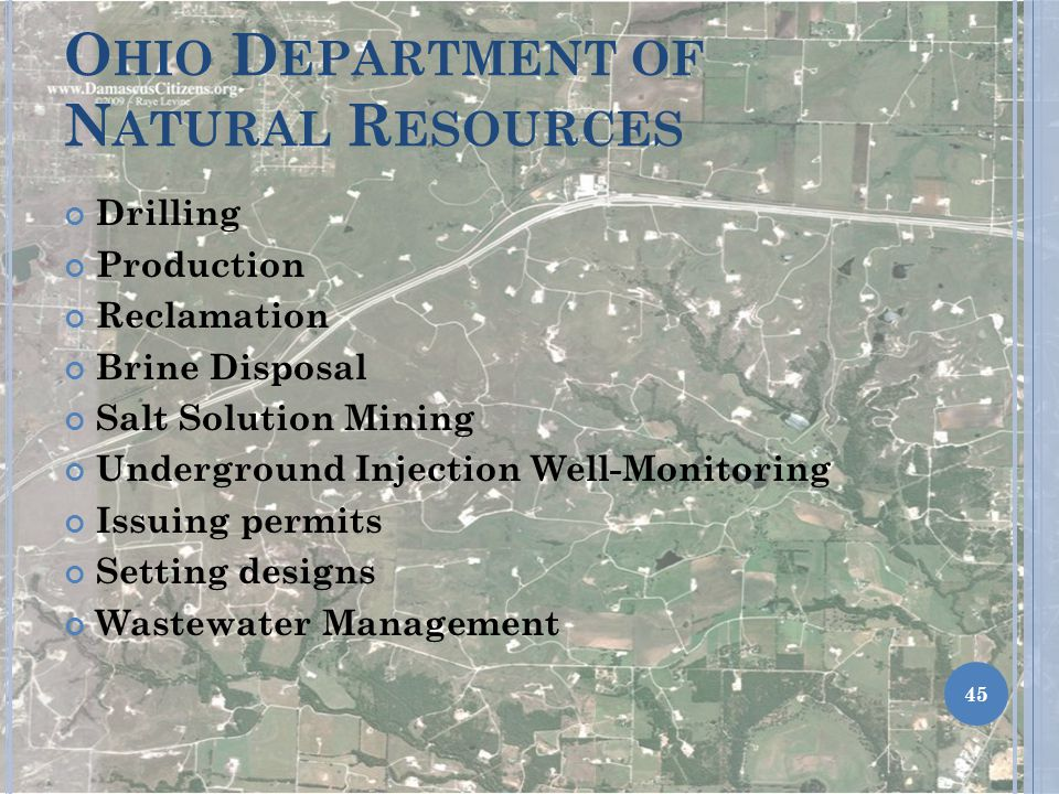 O HIO D EPARTMENT OF N ATURAL R ESOURCES Drilling Production Reclamation Brine Disposal Salt Solution Mining Underground Injection Well-Monitoring Issuing permits Setting designs Wastewater Management 45