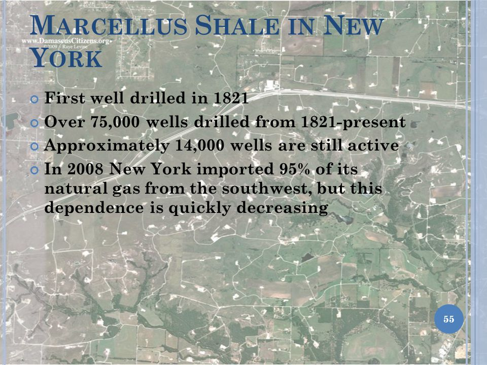 M ARCELLUS S HALE IN N EW Y ORK First well drilled in 1821 Over 75,000 wells drilled from 1821-present Approximately 14,000 wells are still active In 2008 New York imported 95% of its natural gas from the southwest, but this dependence is quickly decreasing 55