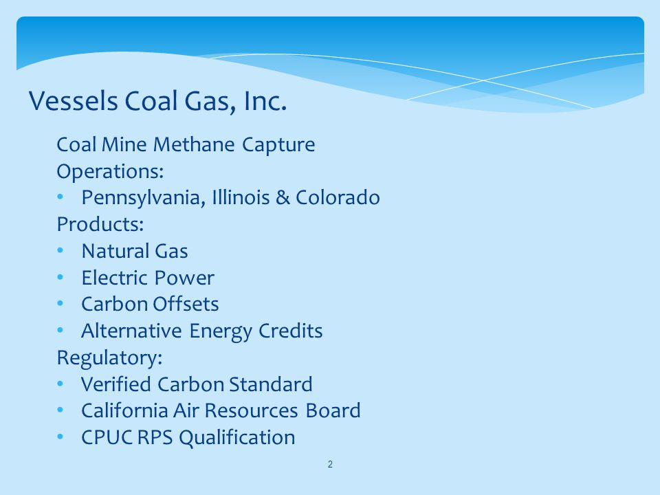 Coal Mine Methane Capture Operations: Pennsylvania, Illinois & Colorado Products: Natural Gas Electric Power Carbon Offsets Alternative Energy Credits Regulatory: Verified Carbon Standard California Air Resources Board CPUC RPS Qualification Vessels Coal Gas, Inc.