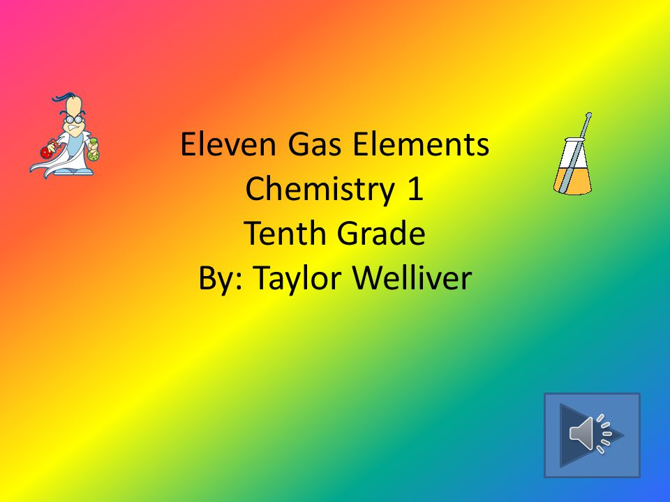 Eleven Gas Elements Chemistry 1 Tenth Grade By: Taylor Welliver