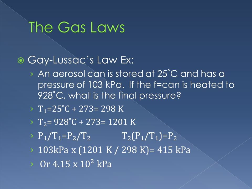 Gay-Lussacs Law Ex: An aerosol can is stored at 25˚C and has a pressure of 103 kPa.