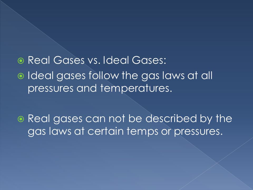 Real Gases vs. Ideal Gases: Ideal gases follow the gas laws at all pressures and temperatures.