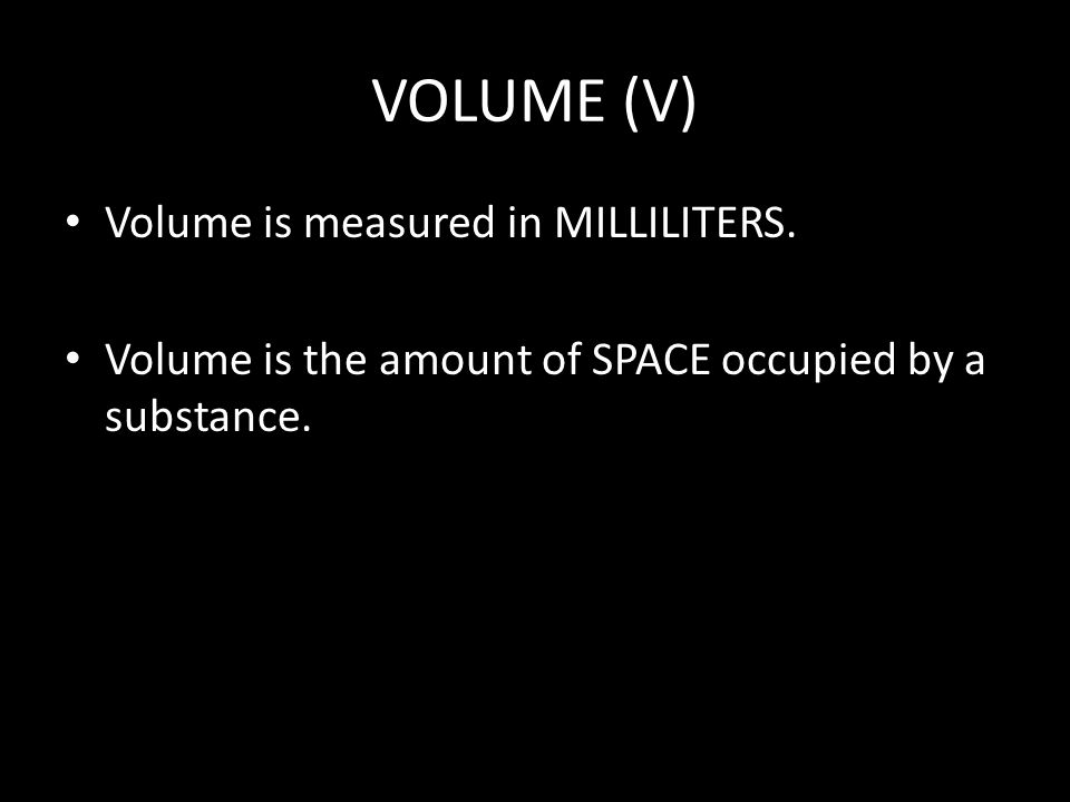 VOLUME (V) Volume is measured in MILLILITERS. Volume is the amount of SPACE occupied by a substance.