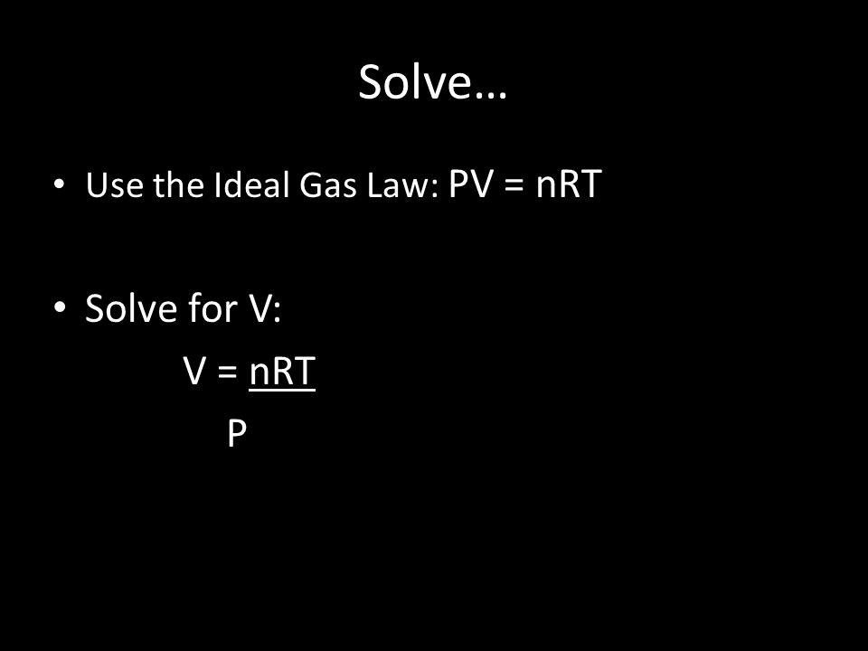 Solve… Use the Ideal Gas Law: PV = nRT Solve for V: V = nRT P