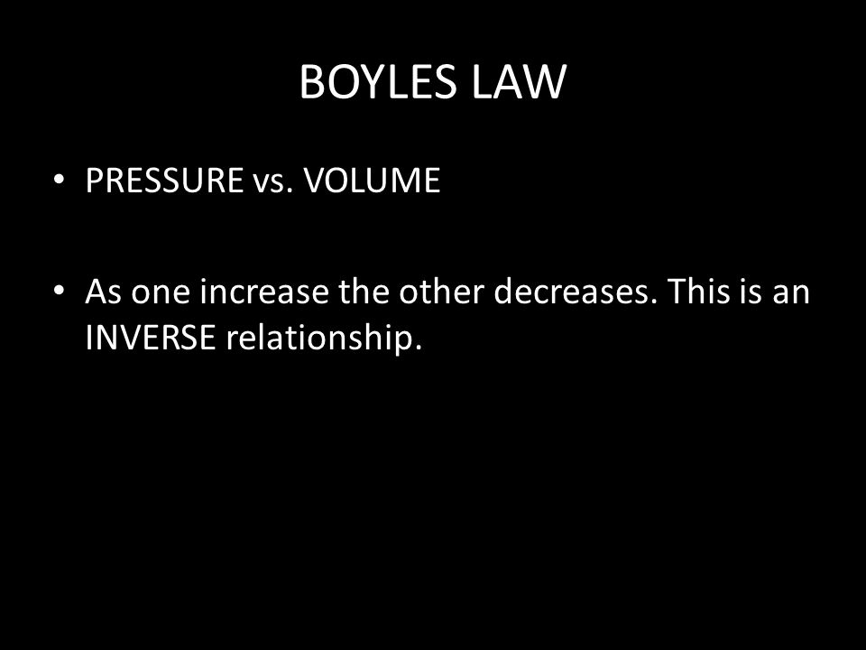 BOYLES LAW PRESSURE vs. VOLUME As one increase the other decreases. This is an INVERSE relationship.