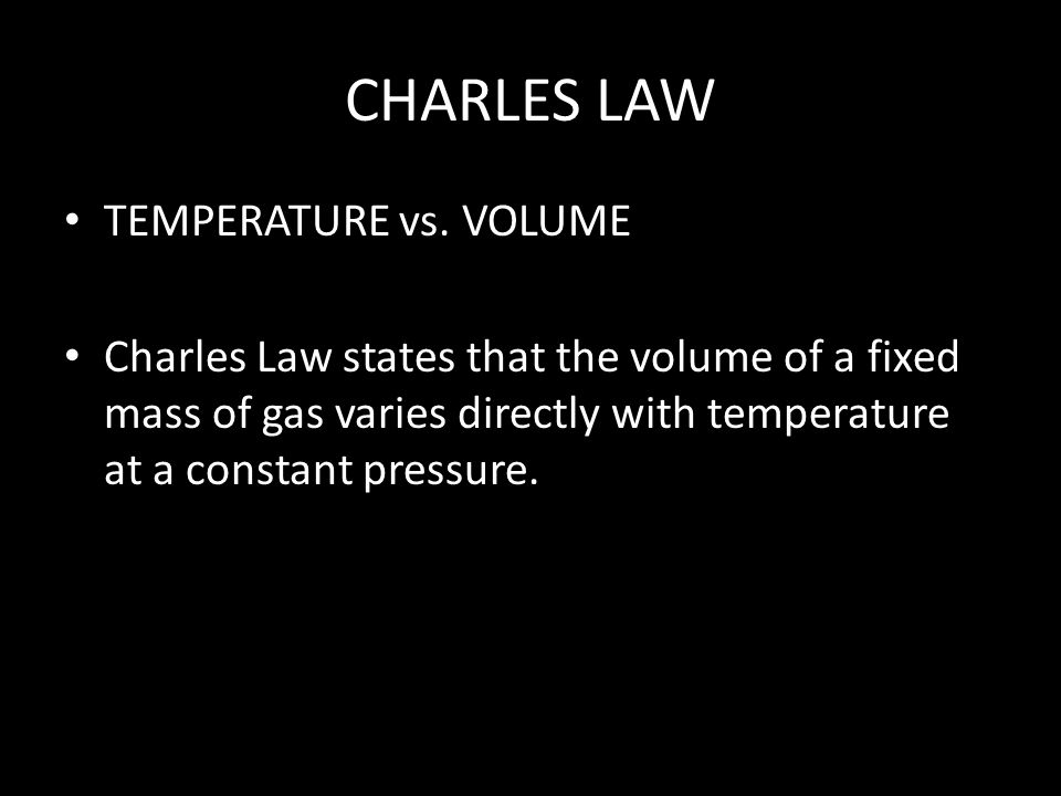 CHARLES LAW TEMPERATURE vs. VOLUME Charles Law states that the volume of a fixed mass of gas varies directly with temperature at a constant pressure.