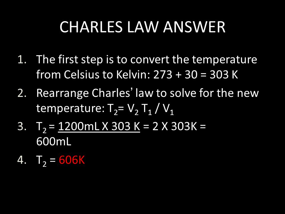 CHARLES LAW ANSWER 1.The first step is to convert the temperature from Celsius to Kelvin: 273 + 30 = 303 K 2.Rearrange Charles law to solve for the ne